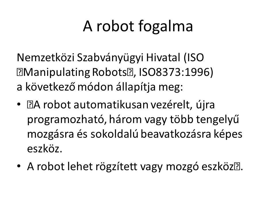 """A robot fogalma Nemzetközi Szabványügyi Hivatal (ISO """"Manipulating Robots"""", ISO8373:1996) a következő módon állapítja meg: """"A robot automatikusan vezérelt, újra programozható, három vagy több tengelyű mozgásra és sokoldalú beavatkozásra képes eszköz."""