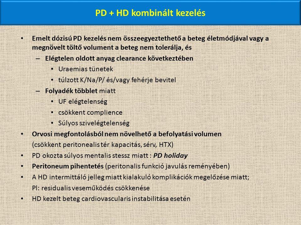 PD + HD kombinált kezelés Emelt dózisú PD kezelés nem összeegyeztethető a beteg életmódjával vagy a megnövelt töltő volument a beteg nem tolerálja, és – Elégtelen oldott anyag clearance következtében Uraemias tünetek túlzott K/Na/P/ és/vagy fehérje bevitel – Folyadék többlet miatt UF elégtelenség csökkent complience Súlyos szivelégtelenség Orvosi megfontolásból nem növelhető a befolyatási volumen (csökkent peritonealis tér kapacitás, sérv, HTX) PD okozta súlyos mentalis stessz miatt : PD holiday Peritoneum pihentetés (peritonalis funkció javulás reményében) A HD intermittáló jelleg miatt kialakuló komplikációk megelőzése miatt; Pl: residualis veseműködés csökkenése HD kezelt beteg cardiovascularis instabilitása esetén