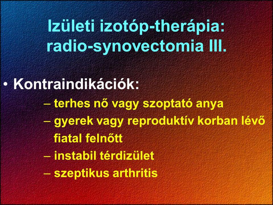 Izületi izotóp-therápia: radio-synovectomia III. Kontraindikációk: – terhes nő vagy szoptató anya – gyerek vagy reproduktív korban lévő fiatal felnőtt
