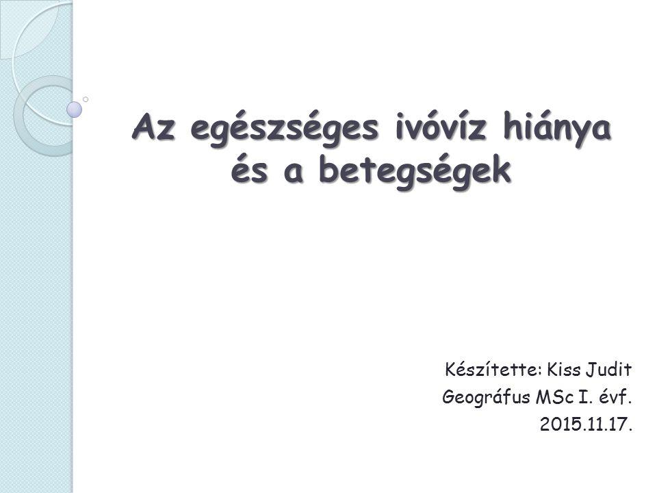 Az egészséges ivóvíz hiánya és a betegségek Készítette: Kiss Judit Geográfus MSc I.