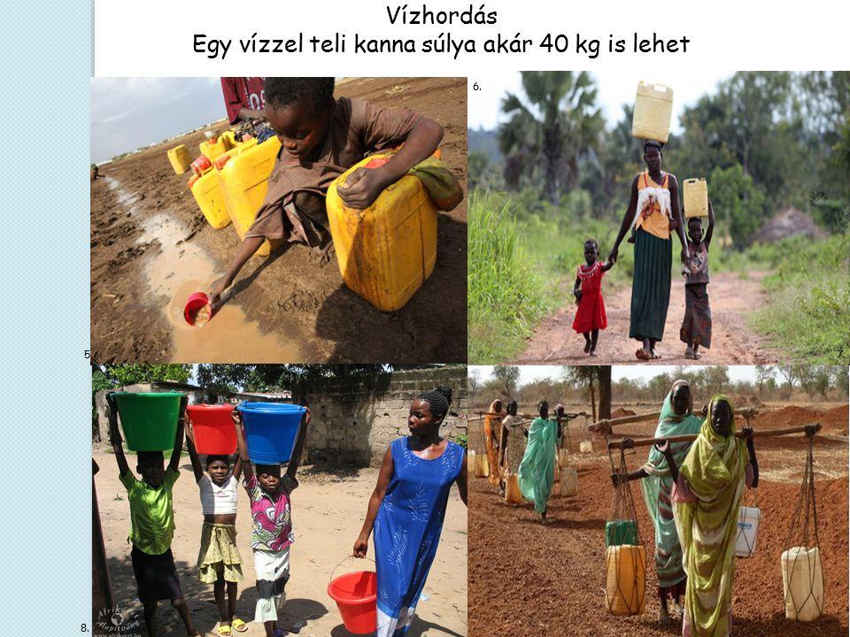 6. Vízhordás Egy vízzel teli kanna súlya akár 40 kg is lehet 7. 8. 5.