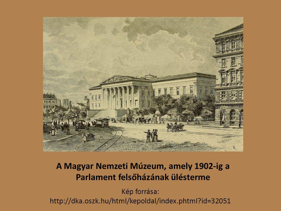 A Magyar Nemzeti Múzeum, amely 1902-ig a Parlament felsőházának ülésterme Kép forrása: http://dka.oszk.hu/html/kepoldal/index.phtml id=32051