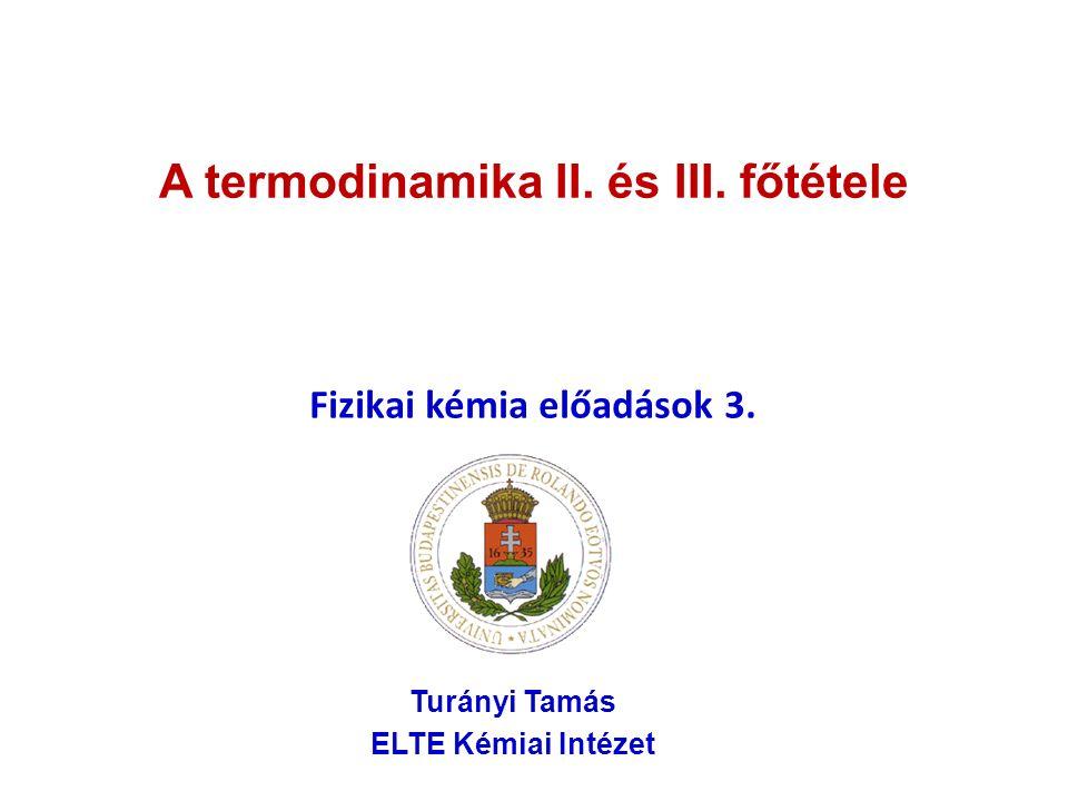 A termodinamika II. és III. főtétele Fizikai kémia előadások 3. Turányi Tamás ELTE Kémiai Intézet