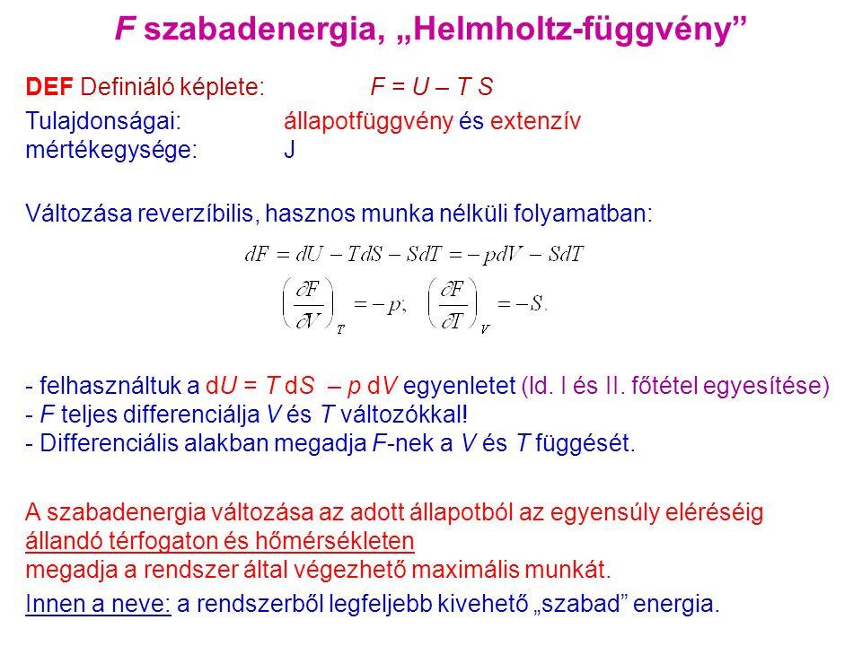 """F szabadenergia, """"Helmholtz-függvény DEF Definiáló képlete: F = U – T S Tulajdonságai: állapotfüggvény és extenzív mértékegysége: J Változása reverzíbilis, hasznos munka nélküli folyamatban: - felhasználtuk a dU = T dS – p dV egyenletet (ld."""
