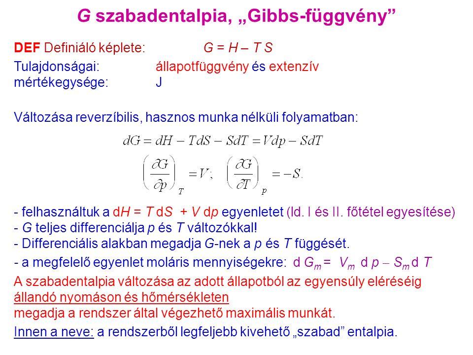 """G szabadentalpia, """"Gibbs-függvény DEF Definiáló képlete: G = H – T S Tulajdonságai: állapotfüggvény és extenzív mértékegysége: J Változása reverzíbilis, hasznos munka nélküli folyamatban: - felhasználtuk a dH = T dS + V dp egyenletet (ld."""