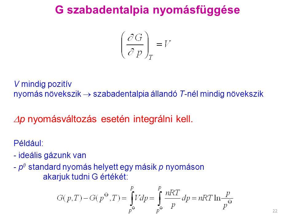 G szabadentalpia nyomásfüggése V mindig pozitív nyomás növekszik  szabadentalpia állandó T-nél mindig növekszik  p nyomásváltozás esetén integrálni kell.