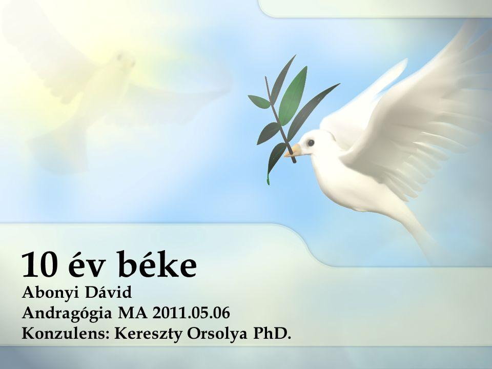 10 év béke Abonyi Dávid Andragógia MA 2011.05.06 Konzulens: Kereszty Orsolya PhD.