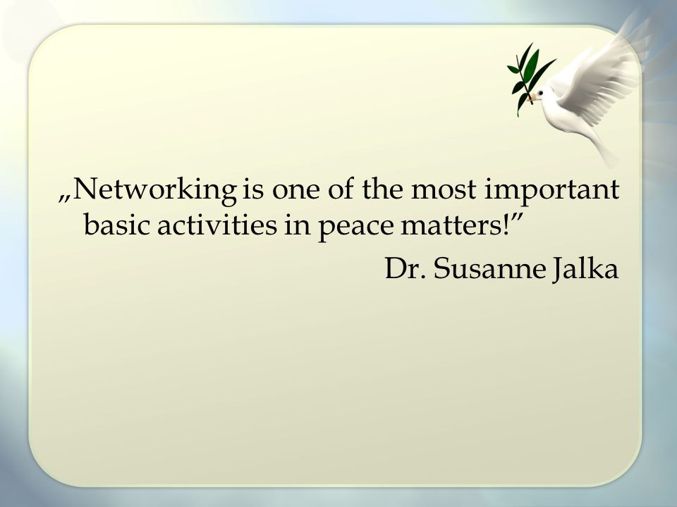 """Networking is one of the most important basic activities in peace matters!"" Dr. Susanne Jalka"