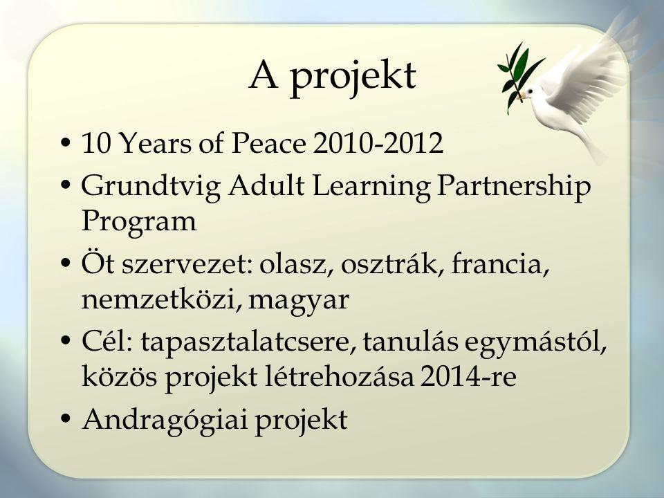 A projekt 10 Years of Peace 2010-2012 Grundtvig Adult Learning Partnership Program Öt szervezet: olasz, osztrák, francia, nemzetközi, magyar Cél: tapa