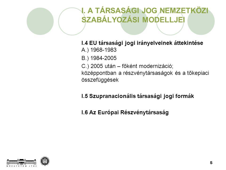 5 I. A TÁRSASÁGI JOG NEMZETKÖZI SZABÁLYOZÁSI MODELLJEI I.4 EU társasági jogi irányelveinek áttekintése A.) 1968-1983 B.) 1984-2005 C.) 2005 után – fők