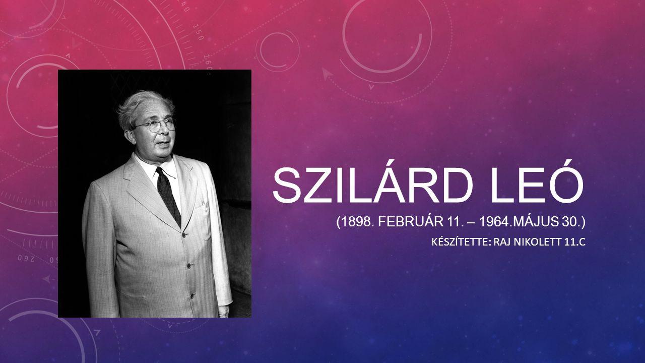 SZILÁRD LEÓ (1898. FEBRUÁR 11. – 1964.MÁJUS 30.) KÉSZÍTETTE: RAJ NIKOLETT 11.C