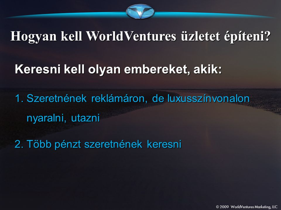 Hogyan kell WorldVentures üzletet építeni? Keresni kell olyan embereket, akik: 1. Szeretnének reklámáron, de luxusszínvonalon nyaralni, utazni 2. Több