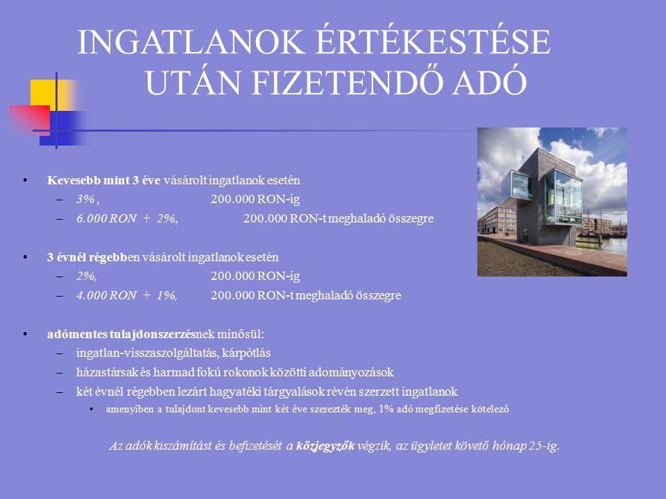 INGATLANOK ÉRTÉKESTÉSE UTÁN FIZETENDŐ ADÓ Kevesebb mint 3 éve vásárolt ingatlanok esetén –3%, 200.000 RON-ig –6.000 RON + 2%, 200.000 RON-t meghaladó összegre 3 évnél régebben vásárolt ingatlanok esetén –2%,200.000 RON-ig –4.000 RON + 1%,200.000 RON-t meghaladó összegre adómentes tulajdonszerzésnek minősül: –ingatlan-visszaszolgáltatás, kárpótlás –házastársak és harmad fokú rokonok közötti adományozások –két évnél régebben lezárt hagyatéki tárgyalások révén szerzett ingatlanok amenyiben a tulajdont kevesebb mint két éve szerezték meg, 1% adó megfizetése kötelező Az adók kiszámítást és befizetését a közjegyzők végzik, az ügyletet követő hónap 25-ig.
