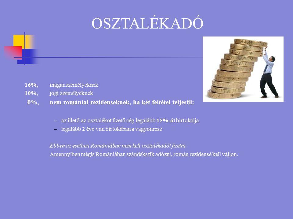 OSZTALÉKADÓ 16%, magánszemélyeknek 10%, jogi személyeknek 0%,nem romániai rezidenseknek, ha két feltétel teljesül: –az illető az osztalékot fizető cég legalább 15%-át birtokolja –legalább 2 éve van birtokában a vagyonrész Ebben az esetben Romániában nem kell osztalékadót fizetni.