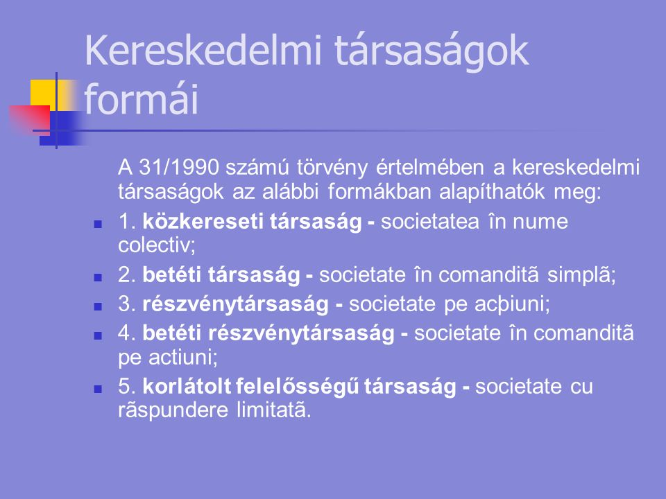 Kereskedelmi társaságok formái A 31/1990 számú törvény értelmében a kereskedelmi társaságok az alábbi formákban alapíthatók meg: 1.