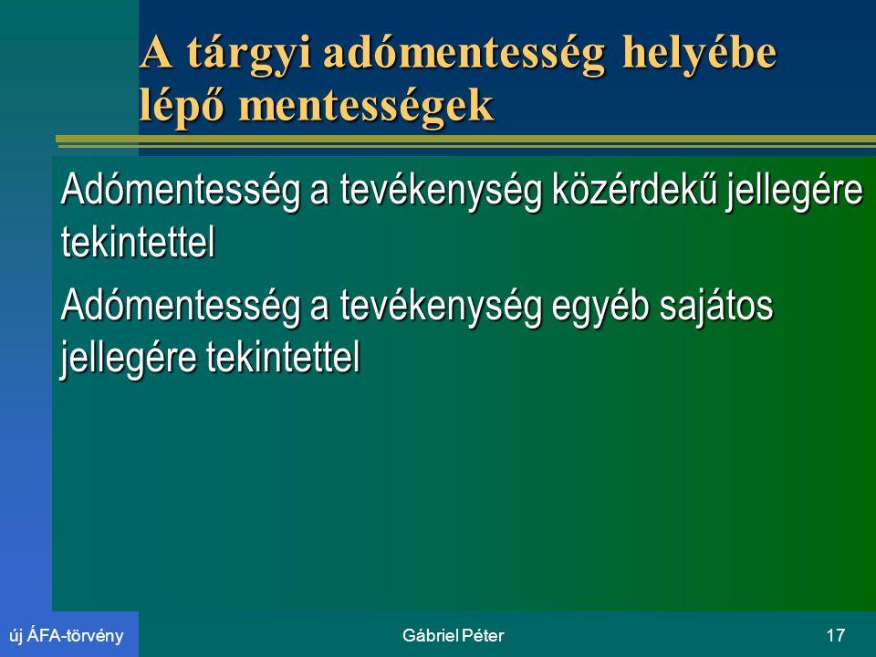 Gábriel Péter17új ÁFA-törvény A tárgyi adómentesség helyébe lépő mentességek Adómentesség a tevékenység közérdekű jellegére tekintettel Adómentesség a tevékenység egyéb sajátos jellegére tekintettel