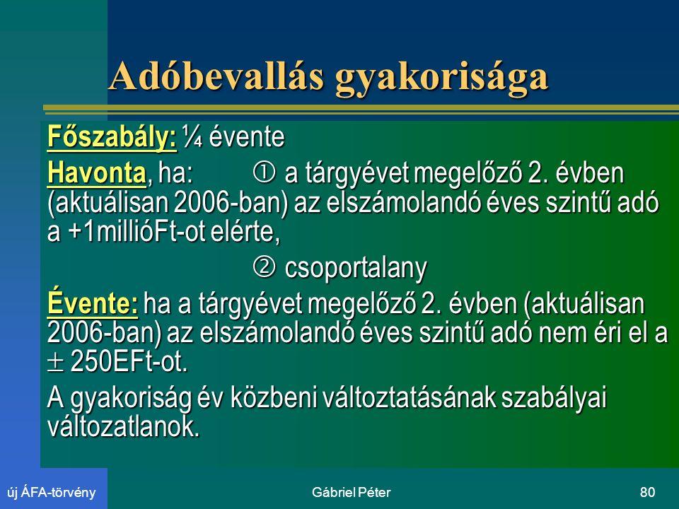 Gábriel Péter80új ÁFA-törvény Adóbevallás gyakorisága Főszabály: ¼ évente Havonta, ha:  a tárgyévet megelőző 2.