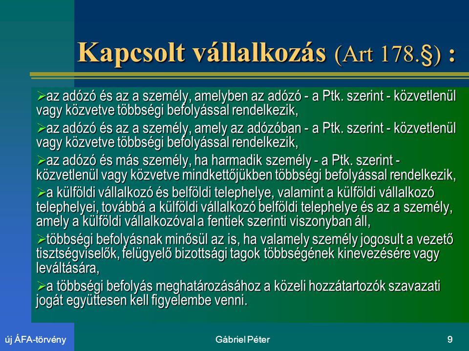 Gábriel Péter9új ÁFA-törvény Kapcsolt vállalkozás (Art 178.§) :  az adózó és az a személy, amelyben az adózó - a Ptk.