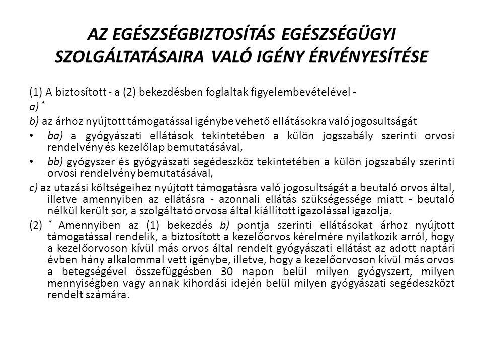 AZ EGÉSZSÉGBIZTOSÍTÁS EGÉSZSÉGÜGYI SZOLGÁLTATÁSAIRA VALÓ IGÉNY ÉRVÉNYESÍTÉSE (1) A biztosított - a (2) bekezdésben foglaltak figyelembevételével - a) * b) az árhoz nyújtott támogatással igénybe vehető ellátásokra való jogosultságát ba) a gyógyászati ellátások tekintetében a külön jogszabály szerinti orvosi rendelvény és kezelőlap bemutatásával, bb) gyógyszer és gyógyászati segédeszköz tekintetében a külön jogszabály szerinti orvosi rendelvény bemutatásával, c) az utazási költségeihez nyújtott támogatásra való jogosultságát a beutaló orvos által, illetve amennyiben az ellátásra - azonnali ellátás szükségessége miatt - beutaló nélkül került sor, a szolgáltató orvosa által kiállított igazolással igazolja.