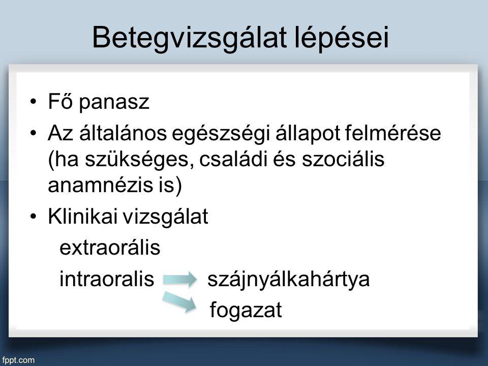 Betegvizsgálat lépései Fő panasz Az általános egészségi állapot felmérése (ha szükséges, családi és szociális anamnézis is) Klinikai vizsgálat extraorális intraoralis szájnyálkahártya fogazat