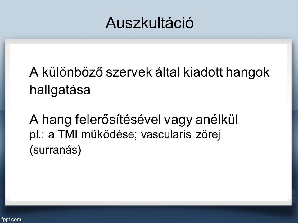 Auszkultáció A különböző szervek által kiadott hangok hallgatása A hang felerősítésével vagy anélkül pl.: a TMI működése; vascularis zörej (surranás)