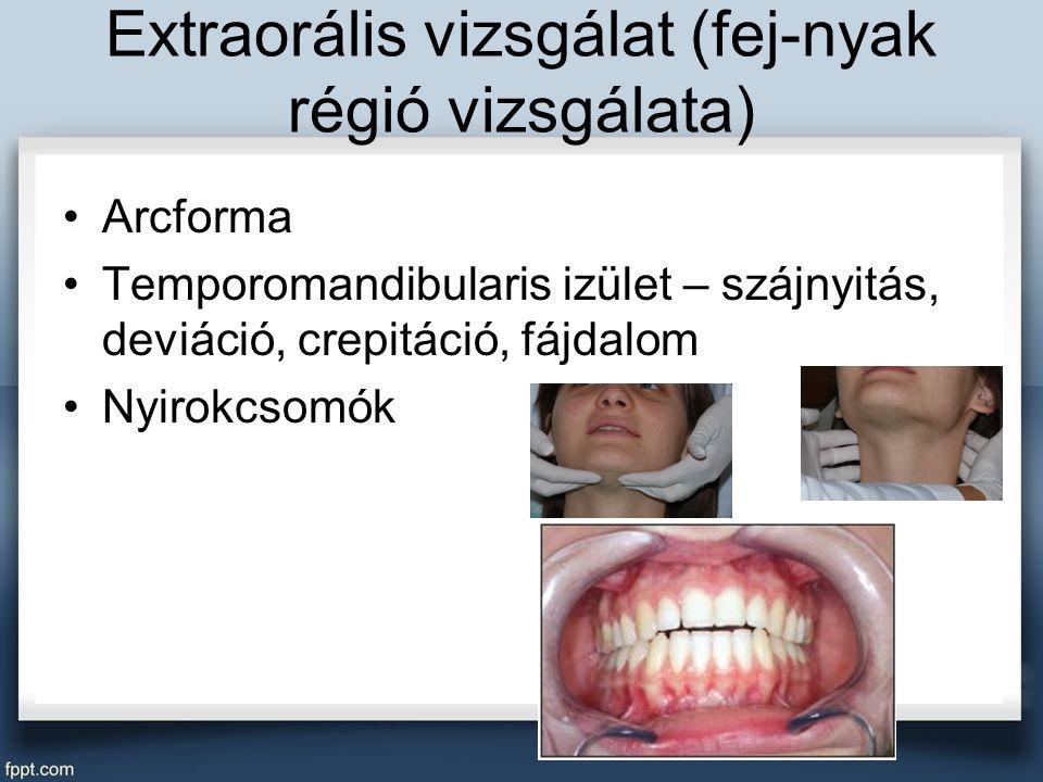 Extraorális vizsgálat (fej-nyak régió vizsgálata) Arcforma Temporomandibularis izület – szájnyitás, deviáció, crepitáció, fájdalom Nyirokcsomók