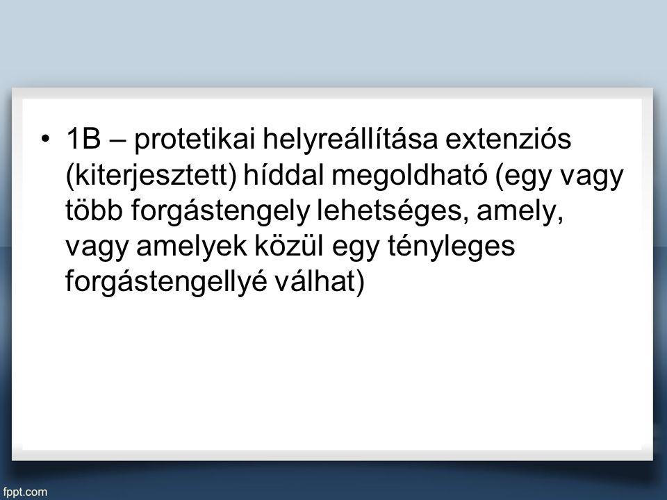 1B – protetikai helyreállítása extenziós (kiterjesztett) híddal megoldható (egy vagy több forgástengely lehetséges, amely, vagy amelyek közül egy tényleges forgástengellyé válhat)