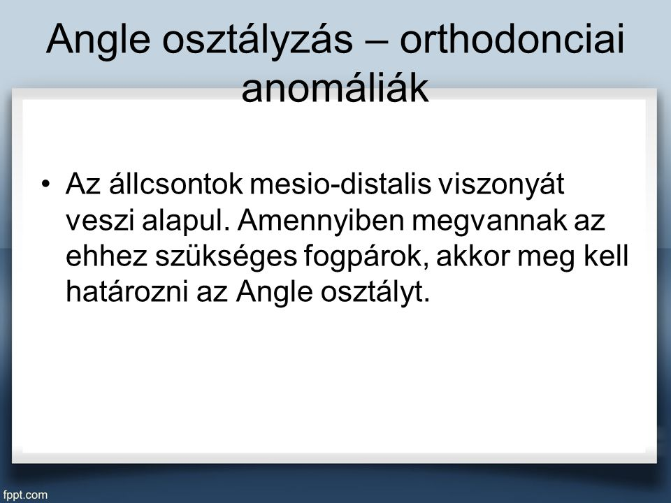 Angle osztályzás – orthodonciai anomáliák Az állcsontok mesio-distalis viszonyát veszi alapul.