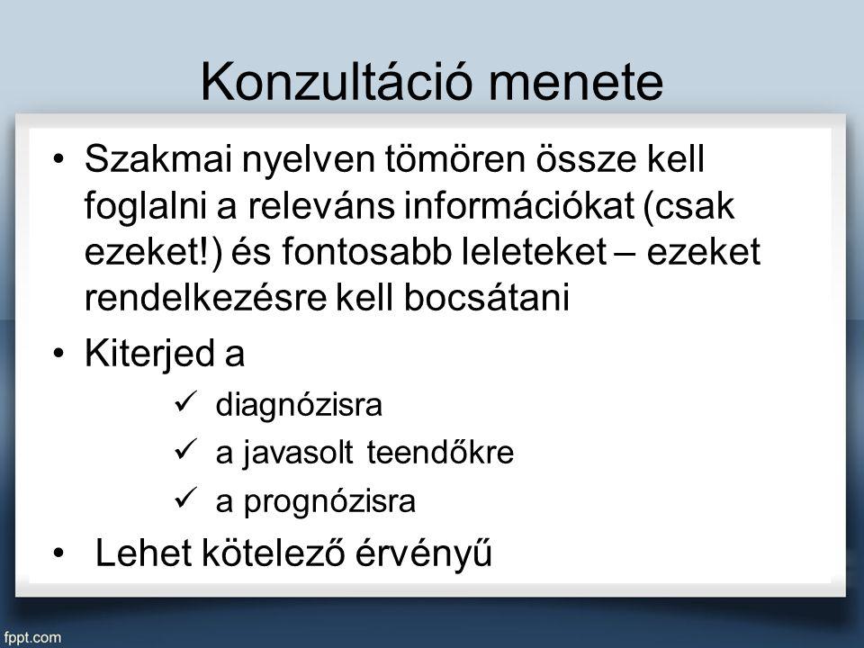 Konzultáció menete Szakmai nyelven tömören össze kell foglalni a releváns információkat (csak ezeket!) és fontosabb leleteket – ezeket rendelkezésre kell bocsátani Kiterjed a diagnózisra a javasolt teendőkre a prognózisra Lehet kötelező érvényű