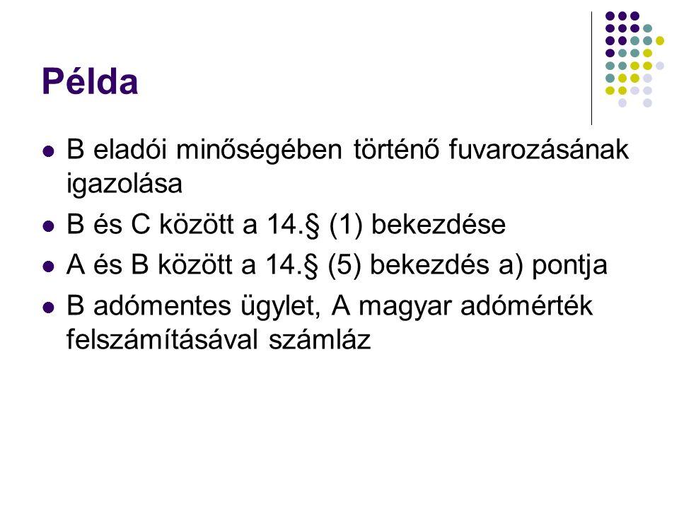 Példa B eladói minőségében történő fuvarozásának igazolása B és C között a 14.§ (1) bekezdése A és B között a 14.§ (5) bekezdés a) pontja B adómentes ügylet, A magyar adómérték felszámításával számláz