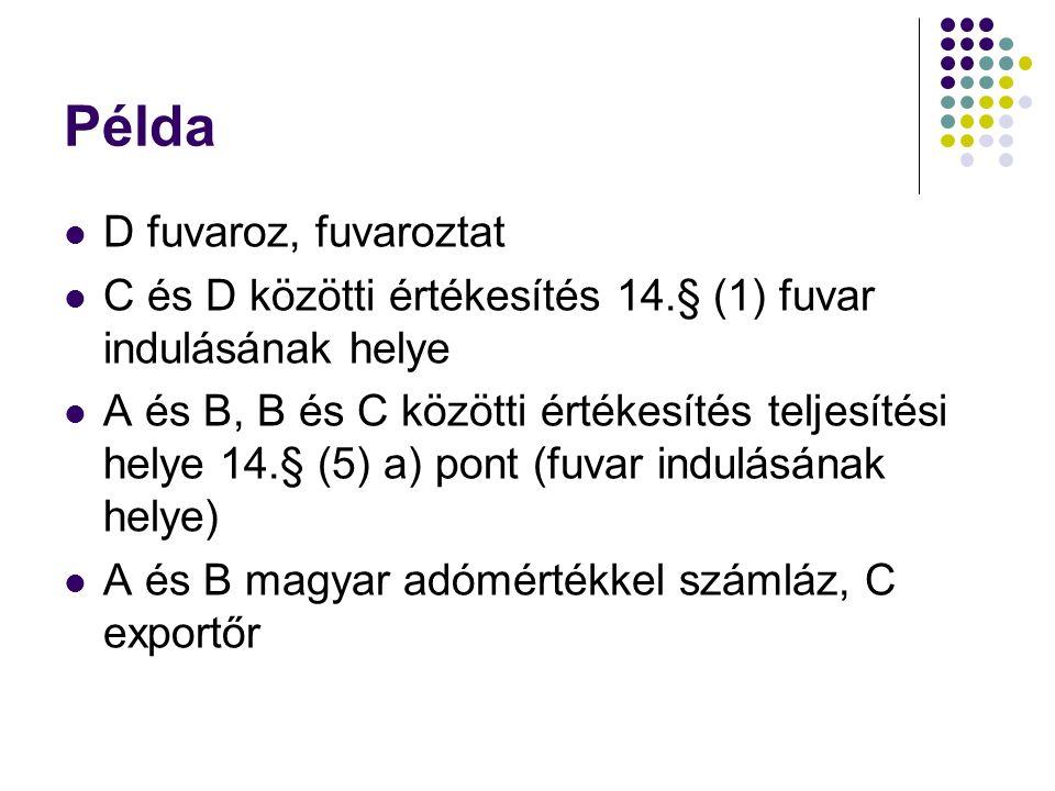 Példa D fuvaroz, fuvaroztat C és D közötti értékesítés 14.§ (1) fuvar indulásának helye A és B, B és C közötti értékesítés teljesítési helye 14.§ (5) a) pont (fuvar indulásának helye) A és B magyar adómértékkel számláz, C exportőr