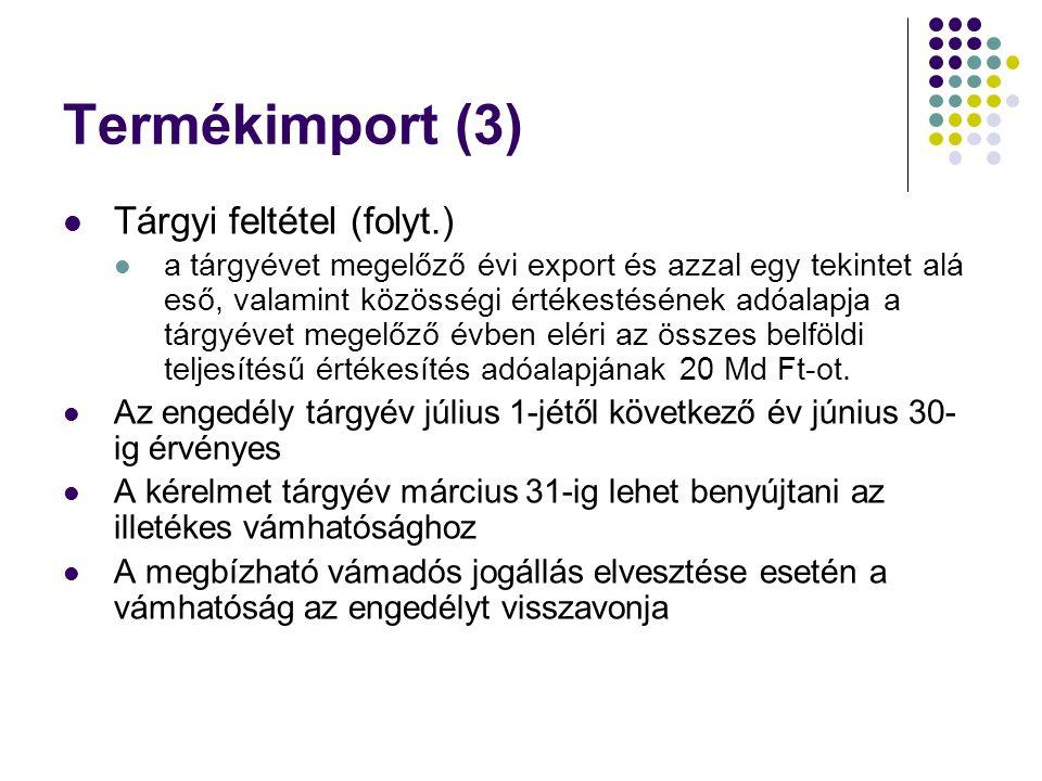 Termékimport (3) Tárgyi feltétel (folyt.) a tárgyévet megelőző évi export és azzal egy tekintet alá eső, valamint közösségi értékestésének adóalapja a tárgyévet megelőző évben eléri az összes belföldi teljesítésű értékesítés adóalapjának 20 Md Ft-ot.