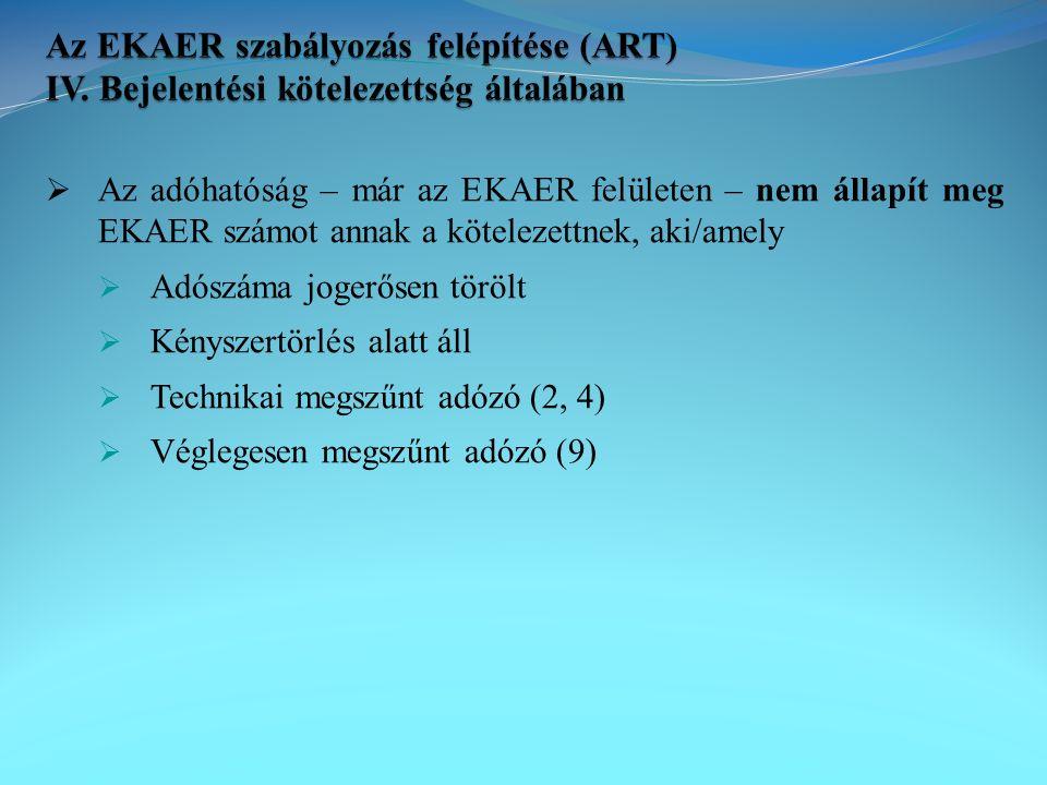  Az adóhatóság – már az EKAER felületen – nem állapít meg EKAER számot annak a kötelezettnek, aki/amely  Adószáma jogerősen törölt  Kényszertörlés alatt áll  Technikai megszűnt adózó (2, 4)  Véglegesen megszűnt adózó (9)
