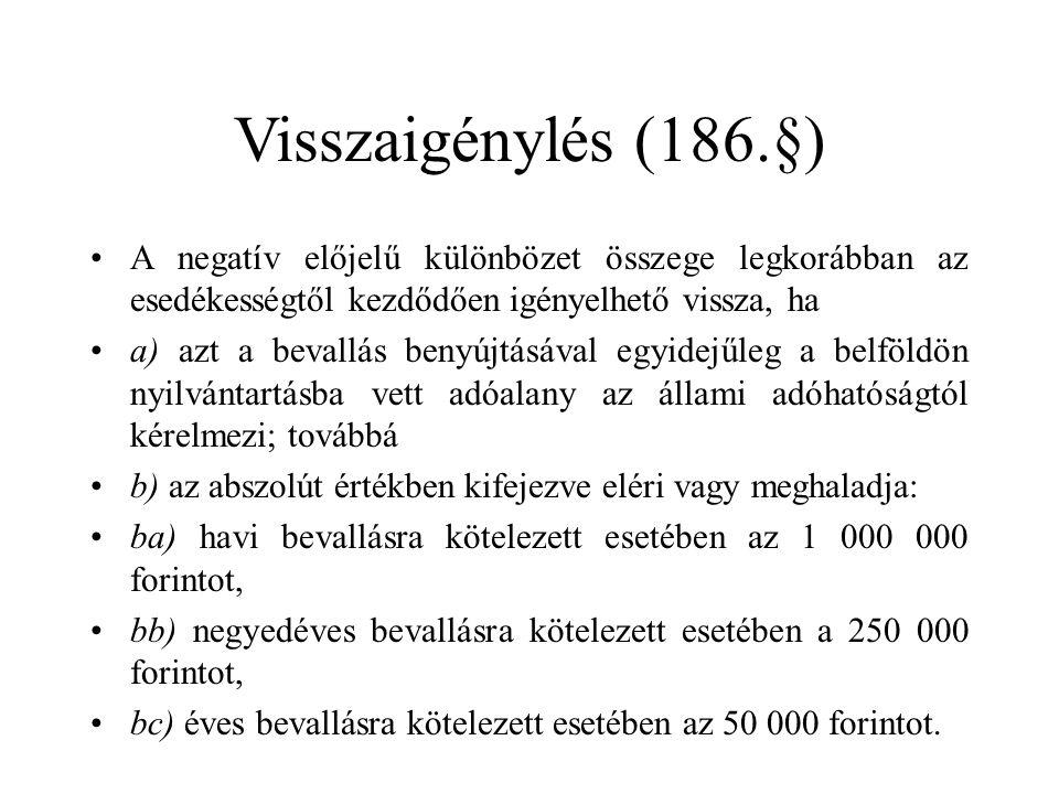 Visszaigénylés (186.§) A negatív előjelű különbözet összege legkorábban az esedékességtől kezdődően igényelhető vissza, ha a) azt a bevallás benyújtásával egyidejűleg a belföldön nyilvántartásba vett adóalany az állami adóhatóságtól kérelmezi; továbbá b) az abszolút értékben kifejezve eléri vagy meghaladja: ba) havi bevallásra kötelezett esetében az 1 000 000 forintot, bb) negyedéves bevallásra kötelezett esetében a 250 000 forintot, bc) éves bevallásra kötelezett esetében az 50 000 forintot.