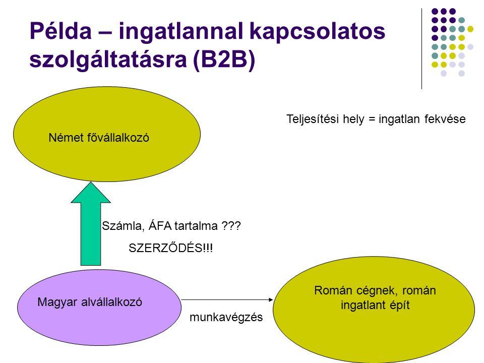 Példa – ingatlannal kapcsolatos szolgáltatásra (B2B) Német fővállalkozó Román cégnek, román ingatlant épít Teljesítési hely = ingatlan fekvése Magyar alvállalkozó munkavégzés Számla, ÁFA tartalma .