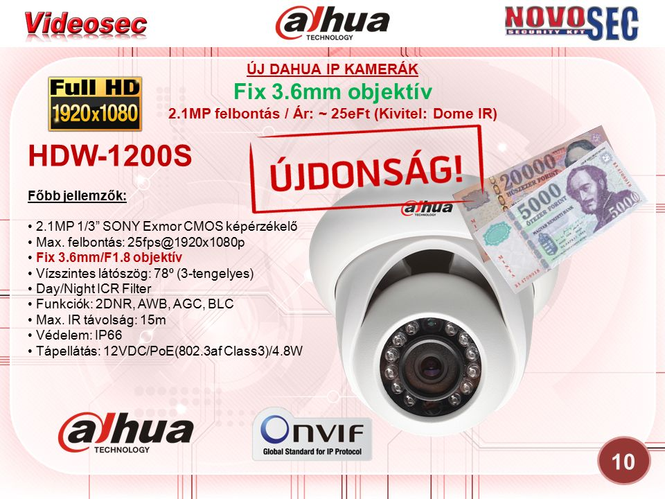 10 ÚJ DAHUA IP KAMERÁK Fix 3.6mm objektív 2.1MP felbontás / Ár: ~ 25eFt (Kivitel: Dome IR) HDW-1200S Főbb jellemzők: 2.1MP 1/3 SONY Exmor CMOS képérzékelő Max.
