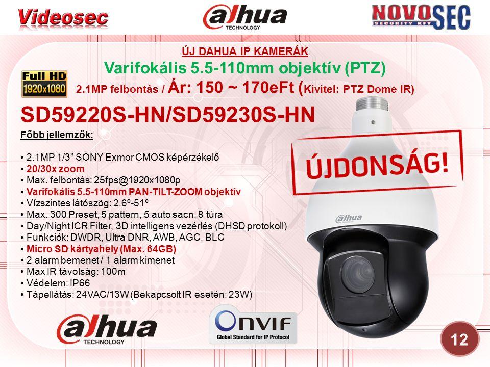 12 ÚJ DAHUA IP KAMERÁK Varifokális 5.5-110mm objektív (PTZ) 2.1MP felbontás / Ár: 150 ~ 170eFt ( Kivitel: PTZ Dome IR) SD59220S-HN/SD59230S-HN Főbb jellemzők: 2.1MP 1/3 SONY Exmor CMOS képérzékelő 20/30x zoom Max.