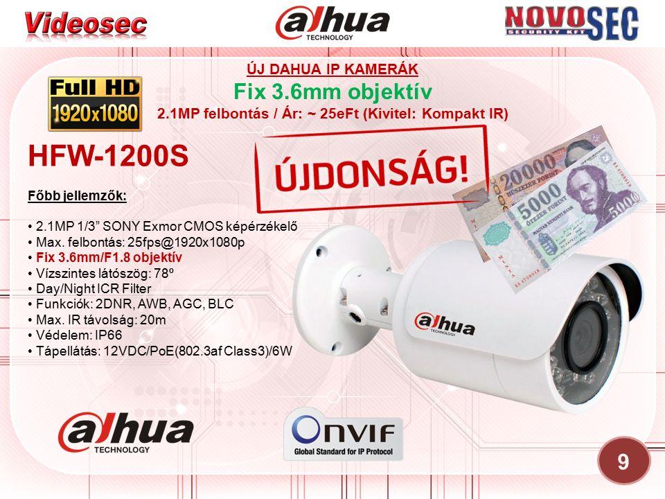 9 ÚJ DAHUA IP KAMERÁK Fix 3.6mm objektív 2.1MP felbontás / Ár: ~ 25eFt (Kivitel: Kompakt IR) HFW-1200S Főbb jellemzők: 2.1MP 1/3 SONY Exmor CMOS képérzékelő Max.