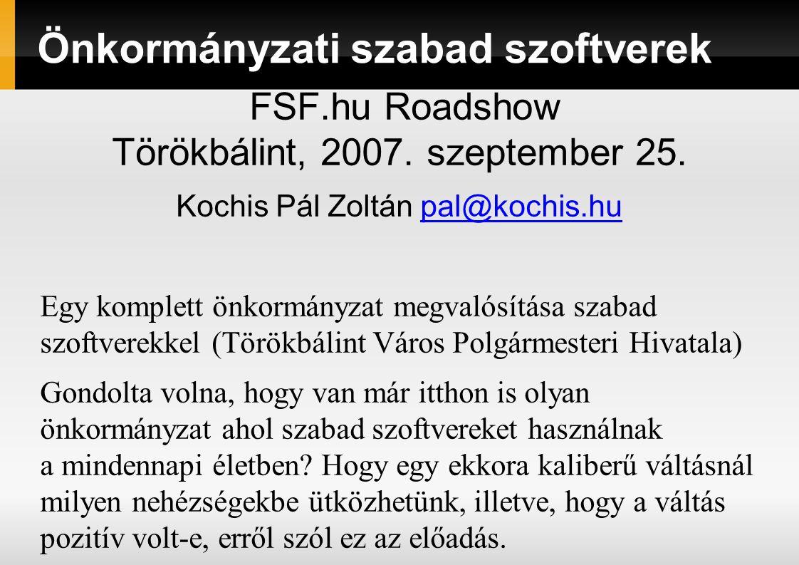 Önkormányzati szabad szoftverek FSF.hu Roadshow Törökbálint, 2007. szeptember 25. Kochis Pál Zoltán pal@kochis.hupal@kochis.hu Egy komplett önkormányz
