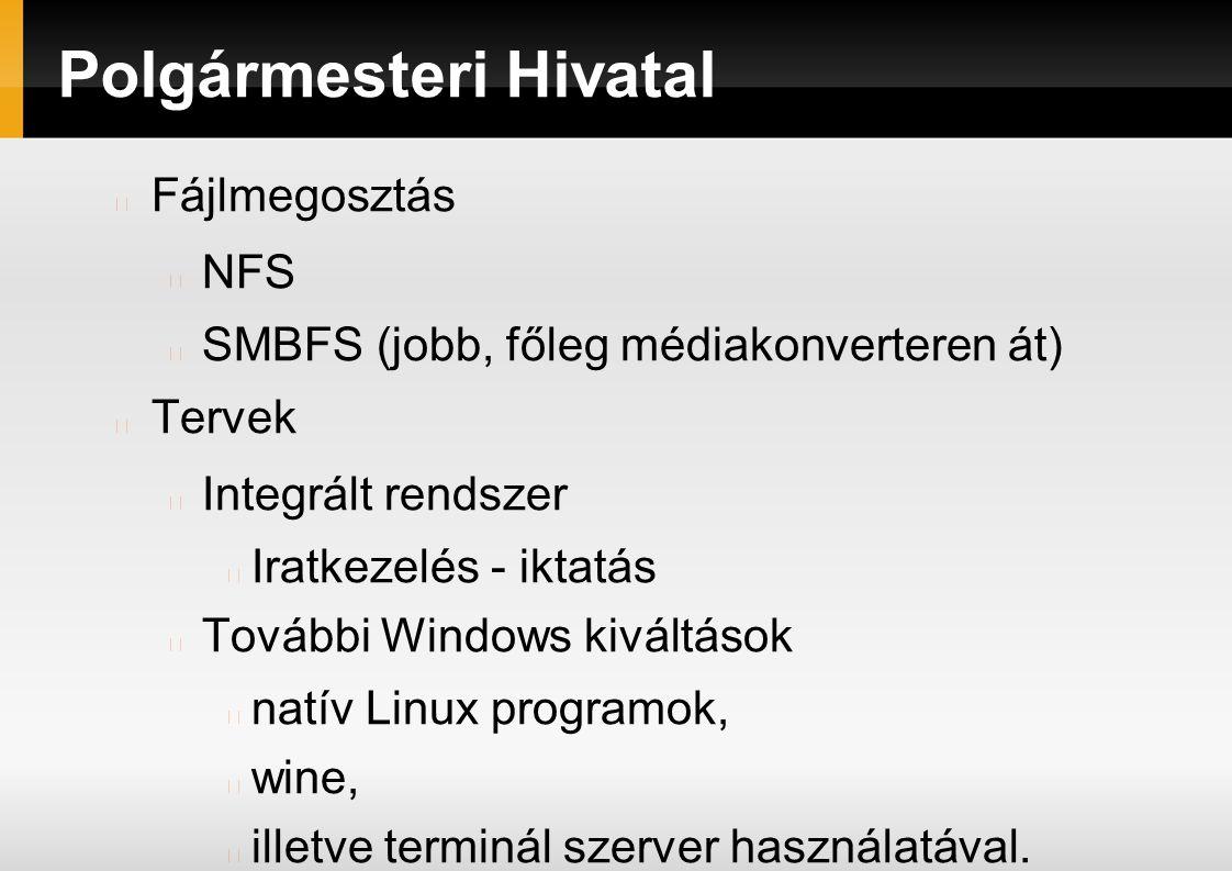 Polgármesteri Hivatal Fájlmegosztás NFS SMBFS (jobb, főleg médiakonverteren át) Tervek Integrált rendszer Iratkezelés - iktatás További Windows kiváltások natív Linux programok, wine, illetve terminál szerver használatával.