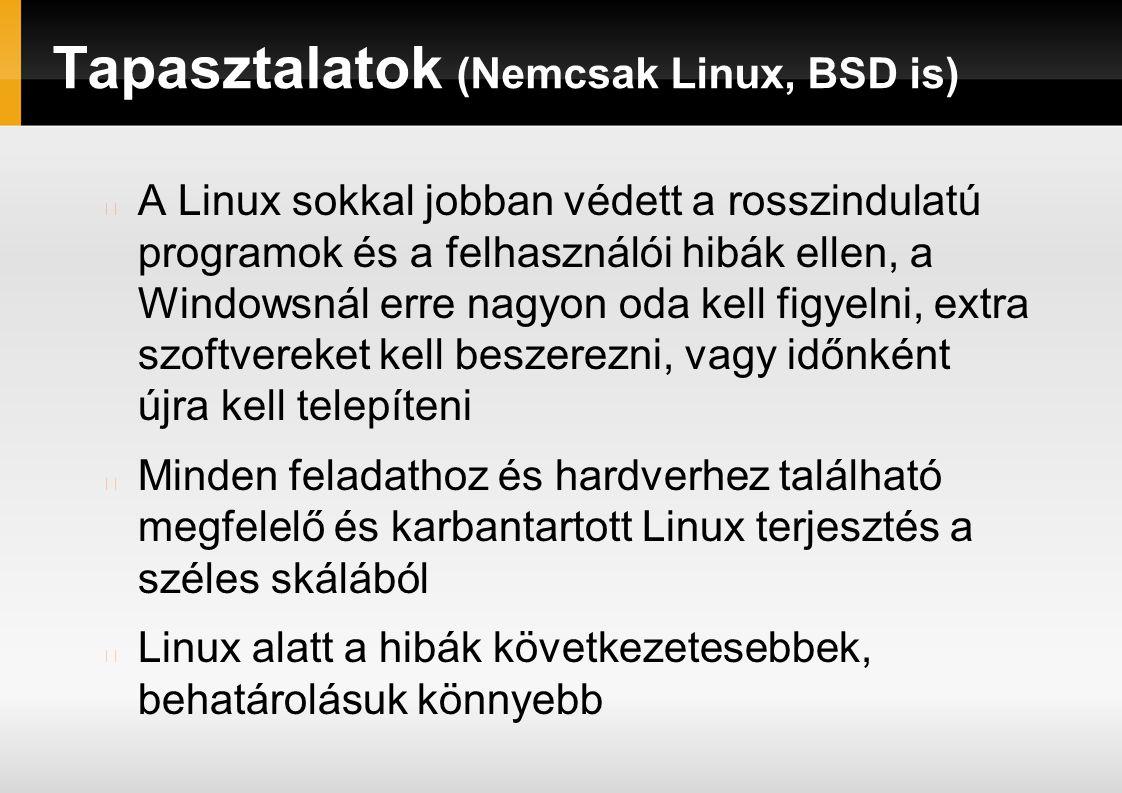 Tapasztalatok (Nemcsak Linux, BSD is) A Linux sokkal jobban védett a rosszindulatú programok és a felhasználói hibák ellen, a Windowsnál erre nagyon oda kell figyelni, extra szoftvereket kell beszerezni, vagy időnként újra kell telepíteni Minden feladathoz és hardverhez található megfelelő és karbantartott Linux terjesztés a széles skálából Linux alatt a hibák következetesebbek, behatárolásuk könnyebb