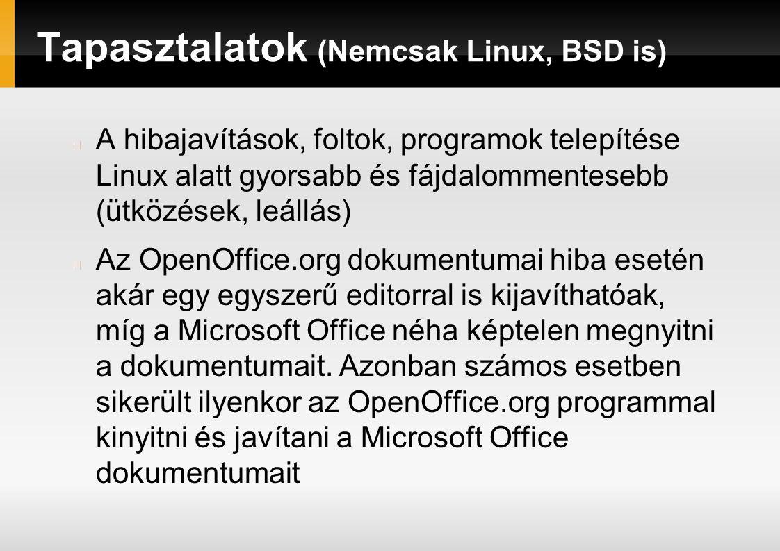 Tapasztalatok (Nemcsak Linux, BSD is) A hibajavítások, foltok, programok telepítése Linux alatt gyorsabb és fájdalommentesebb (ütközések, leállás) Az OpenOffice.org dokumentumai hiba esetén akár egy egyszerű editorral is kijavíthatóak, míg a Microsoft Office néha képtelen megnyitni a dokumentumait.