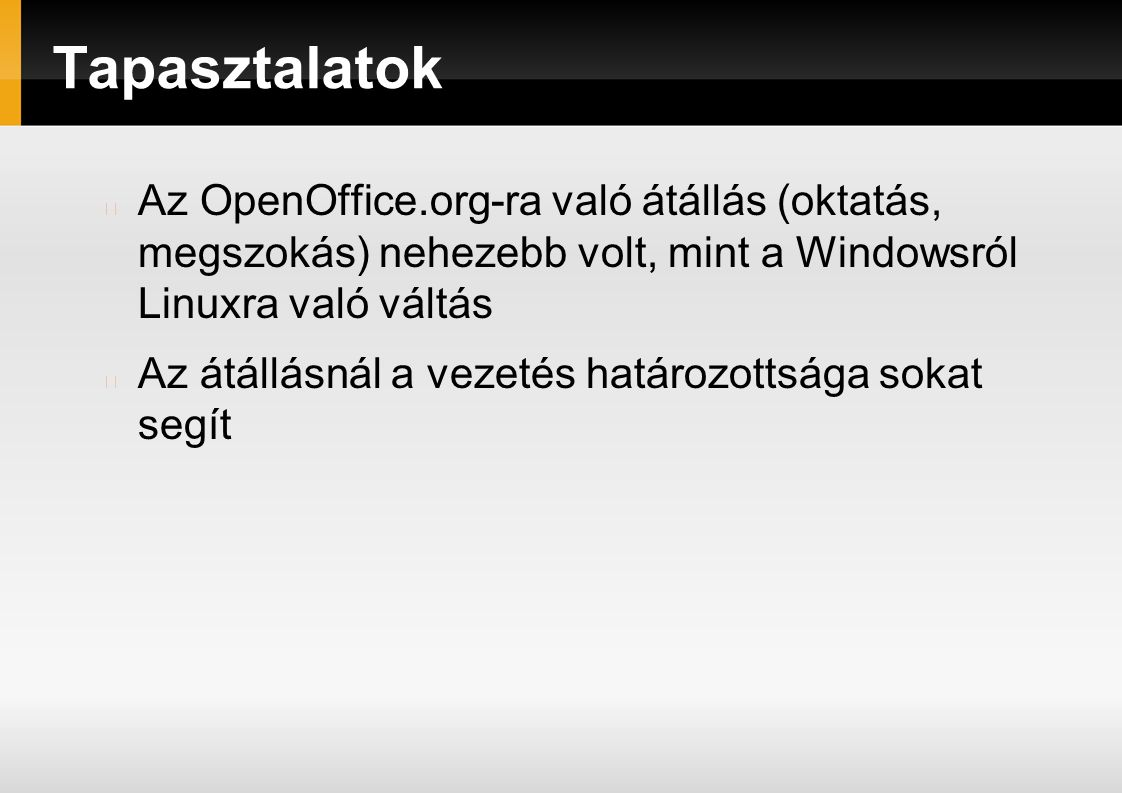 Tapasztalatok Az OpenOffice.org-ra való átállás (oktatás, megszokás) nehezebb volt, mint a Windowsról Linuxra való váltás Az átállásnál a vezetés határozottsága sokat segít