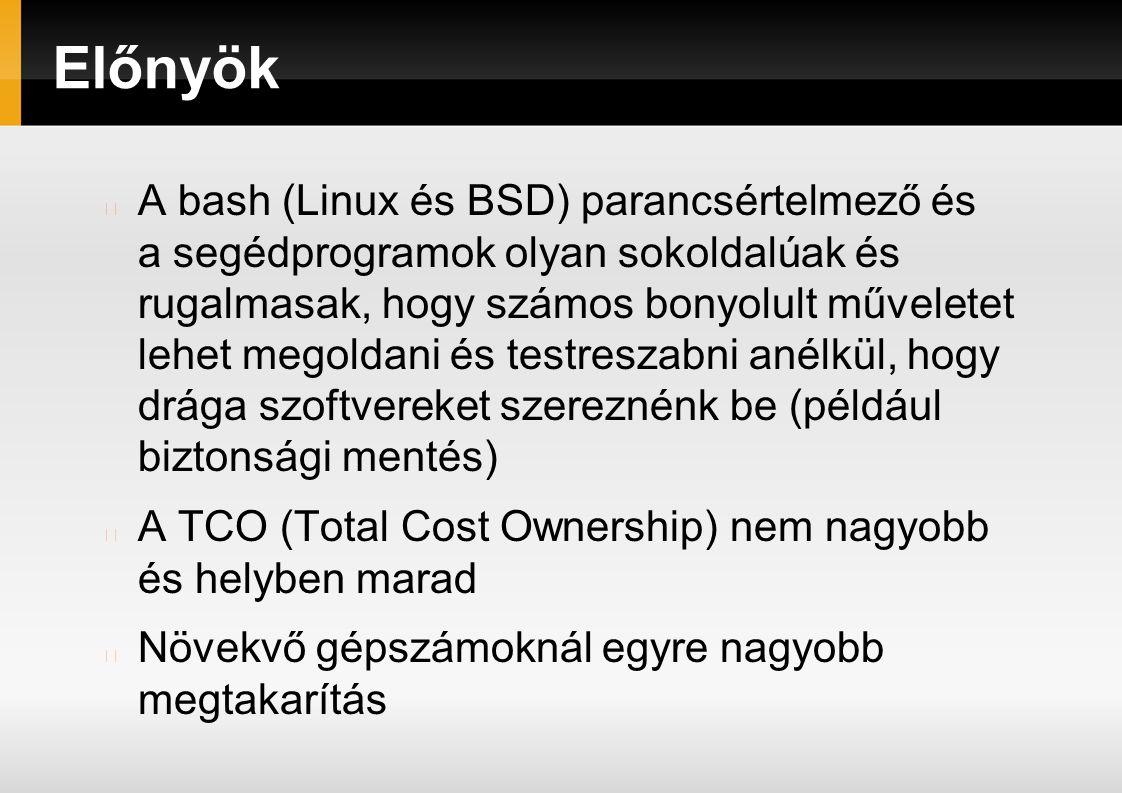 Előnyök A bash (Linux és BSD) parancsértelmező és a segédprogramok olyan sokoldalúak és rugalmasak, hogy számos bonyolult műveletet lehet megoldani és testreszabni anélkül, hogy drága szoftvereket szereznénk be (például biztonsági mentés) A TCO (Total Cost Ownership) nem nagyobb és helyben marad Növekvő gépszámoknál egyre nagyobb megtakarítás