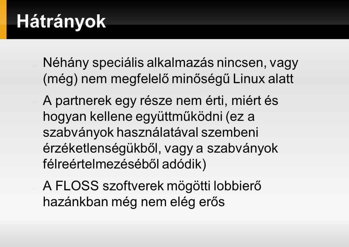 Hátrányok Néhány speciális alkalmazás nincsen, vagy (még) nem megfelelő minőségű Linux alatt A partnerek egy része nem érti, miért és hogyan kellene együttműködni (ez a szabványok használatával szembeni érzéketlenségükből, vagy a szabványok félreértelmezéséből adódik) A FLOSS szoftverek mögötti lobbierő hazánkban még nem elég erős