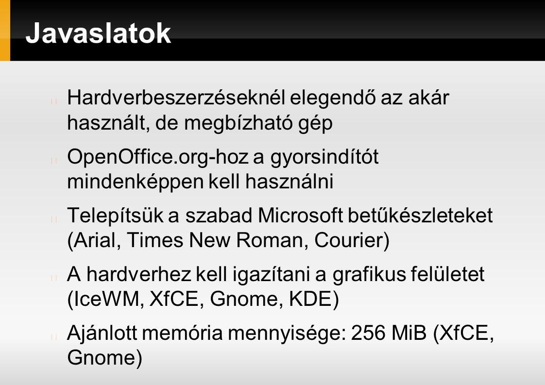 Javaslatok Hardverbeszerzéseknél elegendő az akár használt, de megbízható gép OpenOffice.org-hoz a gyorsindítót mindenképpen kell használni Telepítsük a szabad Microsoft betűkészleteket (Arial, Times New Roman, Courier) A hardverhez kell igazítani a grafikus felületet (IceWM, XfCE, Gnome, KDE) Ajánlott memória mennyisége: 256 MiB (XfCE, Gnome)