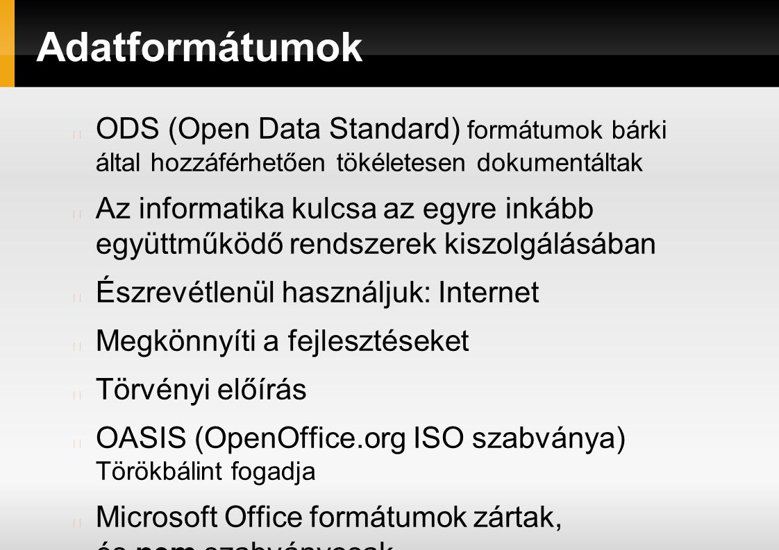 Adatformátumok ODS (Open Data Standard) formátumok bárki által hozzáférhetően tökéletesen dokumentáltak Az informatika kulcsa az egyre inkább együttműködő rendszerek kiszolgálásában Észrevétlenül használjuk: Internet Megkönnyíti a fejlesztéseket Törvényi előírás OASIS (OpenOffice.org ISO szabványa) Törökbálint fogadja Microsoft Office formátumok zártak, és nem szabványosak