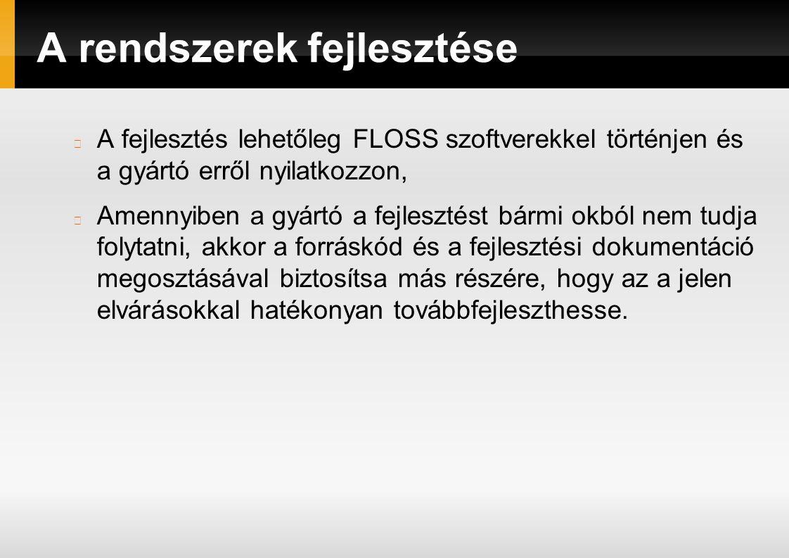 A rendszerek fejlesztése A fejlesztés lehetőleg FLOSS szoftverekkel történjen és a gyártó erről nyilatkozzon, Amennyiben a gyártó a fejlesztést bármi