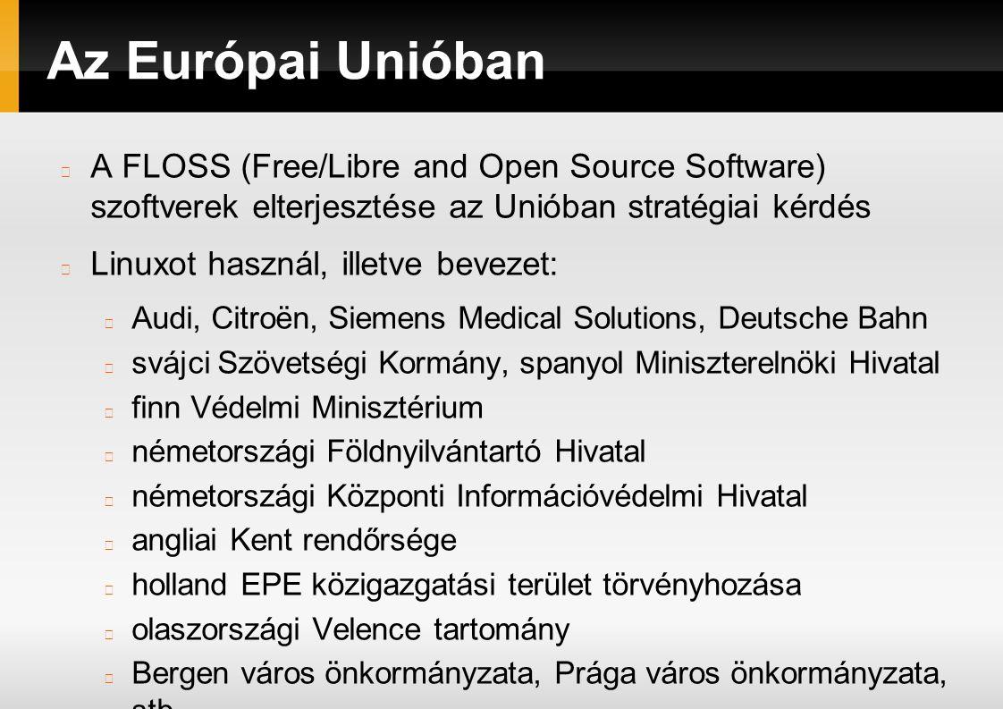 Az Európai Unióban A FLOSS (Free/Libre and Open Source Software) szoftverek elterjesztése az Unióban stratégiai kérdés Linuxot használ, illetve bevezet: Audi, Citroën, Siemens Medical Solutions, Deutsche Bahn svájci Szövetségi Kormány, spanyol Miniszterelnöki Hivatal finn Védelmi Minisztérium németországi Földnyilvántartó Hivatal németországi Központi Információvédelmi Hivatal angliai Kent rendőrsége holland EPE közigazgatási terület törvényhozása olaszországi Velence tartomány Bergen város önkormányzata, Prága város önkormányzata, stb.