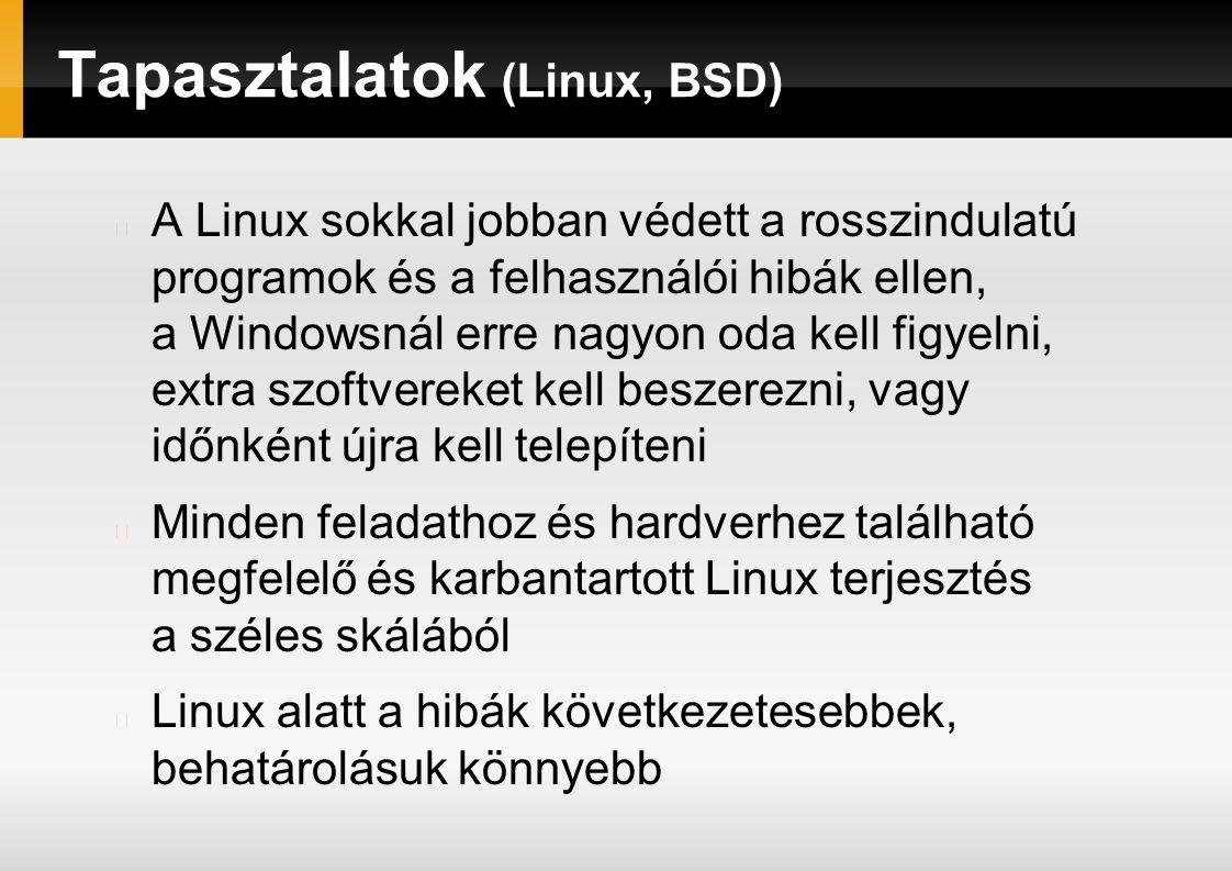 Tapasztalatok (Linux, BSD) A Linux sokkal jobban védett a rosszindulatú programok és a felhasználói hibák ellen, a Windowsnál erre nagyon oda kell figyelni, extra szoftvereket kell beszerezni, vagy időnként újra kell telepíteni Minden feladathoz és hardverhez található megfelelő és karbantartott Linux terjesztés a széles skálából Linux alatt a hibák következetesebbek, behatárolásuk könnyebb